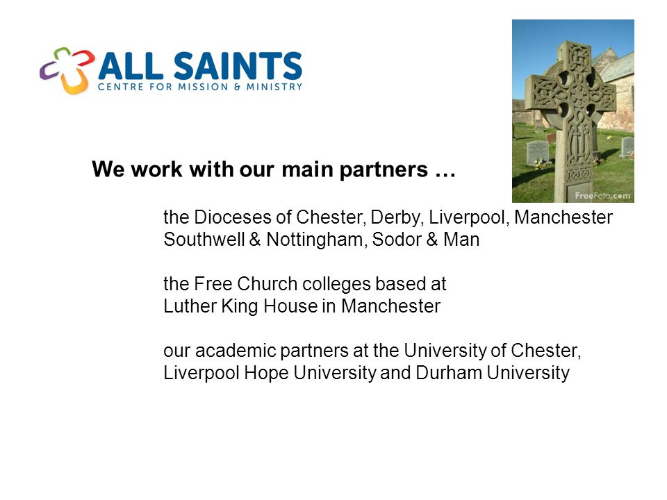 We work with our main partners … the Dioceses of Chester, Derby, Liverpool, Manchester Southwell & Nottingham, Sodor & Man the Free Church colleges based at Luther King House in Manchester our academic partners at the University of Chester, Liverpool Hope University and Durham University