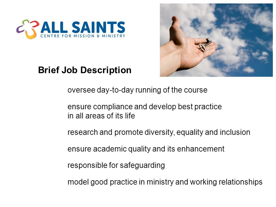 Brief Job Description oversee day-to-day running of the course ensure compliance and develop best practice in all areas of its life research and promote diversity, equality and inclusion ensure academic quality and its enhancement responsible for safeguarding model good practice in ministry and working relationships