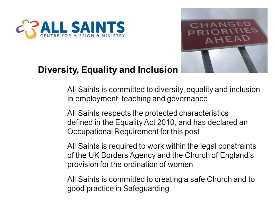 Diversity, Equality and Inclusion All Saints is committed to diversity, equality and inclusion in employment, teaching and governance All Saints respects the protected characteristics defined in the Equality Act 2010, and has declared an Occupational Requirement for this post All Saints is required to work within the legal constraints of the UK Borders Agency and the Church of England's provision for the ordination of women All Saints is committed to creating a safe Church and to good practice in Safeguarding