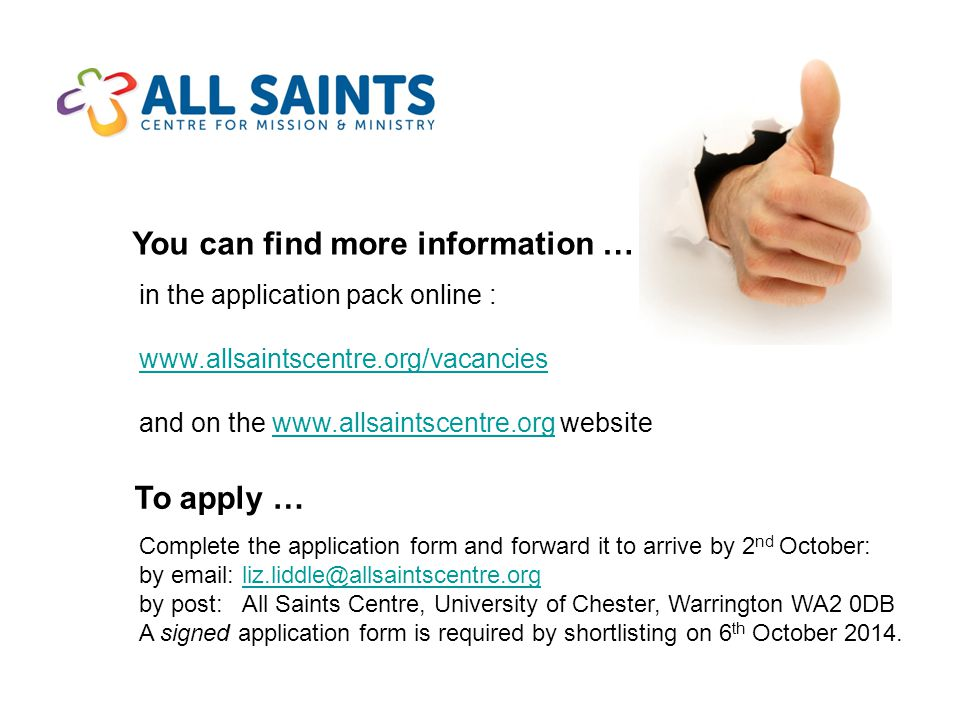 You can find more information … in the application pack online : www.allsaintscentre.org/vacancies and on the www.allsaintscentre.org website To apply … Complete the application form and forward it to arrive by 2 nd October: by email: liz.liddle@allsaintscentre.org by post: All Saints Centre, University of Chester, Warrington WA2 0DB A signed application form is required by shortlisting on 6 th October 2014.