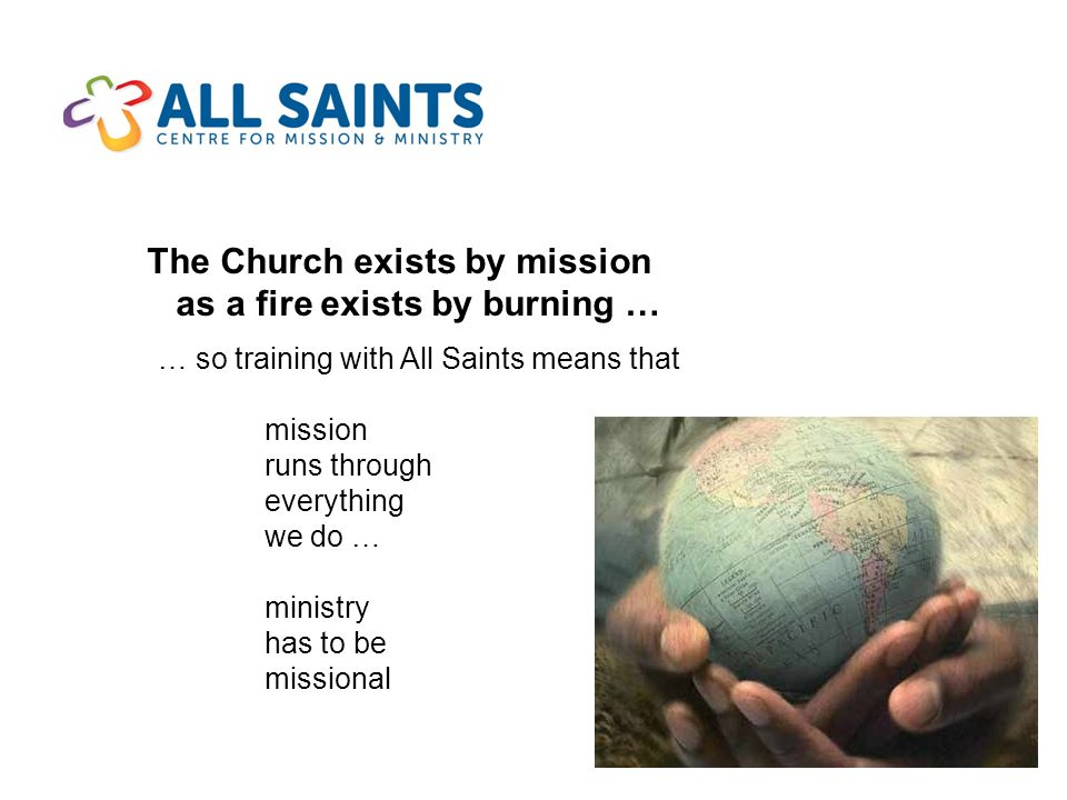 The Church exists by mission as a fire exists by burning … … so training with All Saints means that mission runs through everything we do … ministry has to be missional