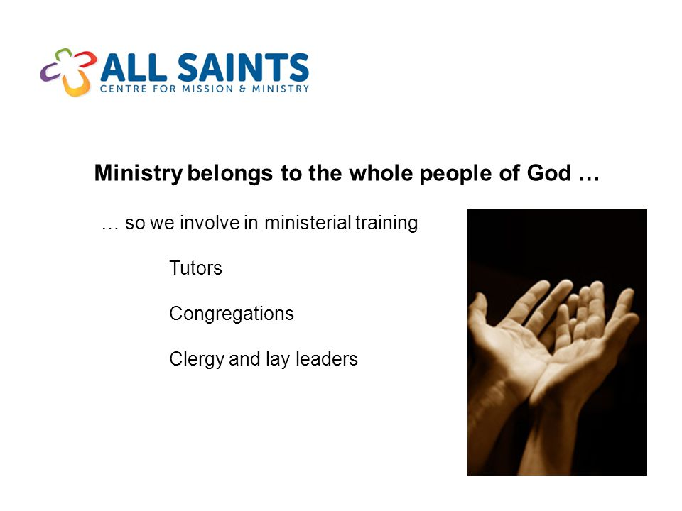 Ministry belongs to the whole people of God … … so we involve in ministerial training Tutors Congregations Clergy and lay leaders