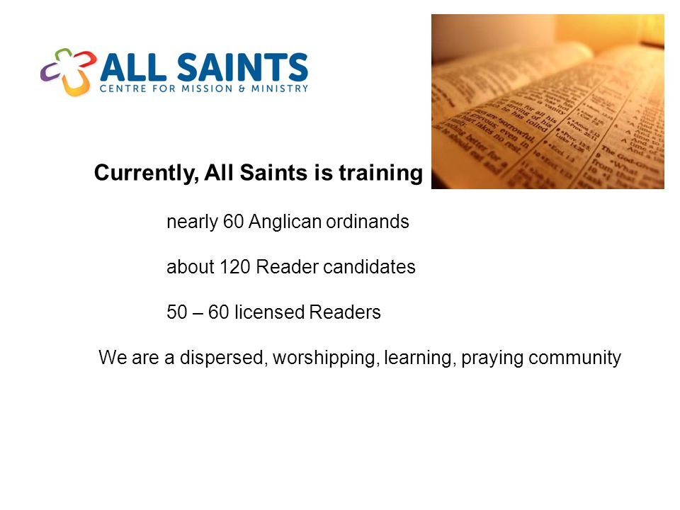 Currently, All Saints is training nearly 60 Anglican ordinands about 120 Reader candidates 50 – 60 licensed Readers We are a dispersed, worshipping, learning, praying community