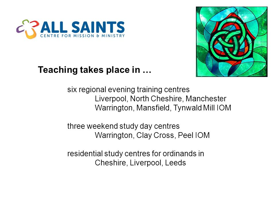 Teaching takes place in … six regional evening training centres Liverpool, North Cheshire, Manchester Warrington, Mansfield, Tynwald Mill IOM three weekend study day centres Warrington, Clay Cross, Peel IOM residential study centres for ordinands in Cheshire, Liverpool, Leeds