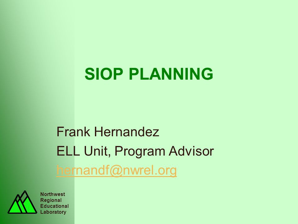 Northwest Regional Educational Laboratory SIOP PLANNING Frank Hernandez ELL Unit, Program Advisor hernandf@nwrel.org