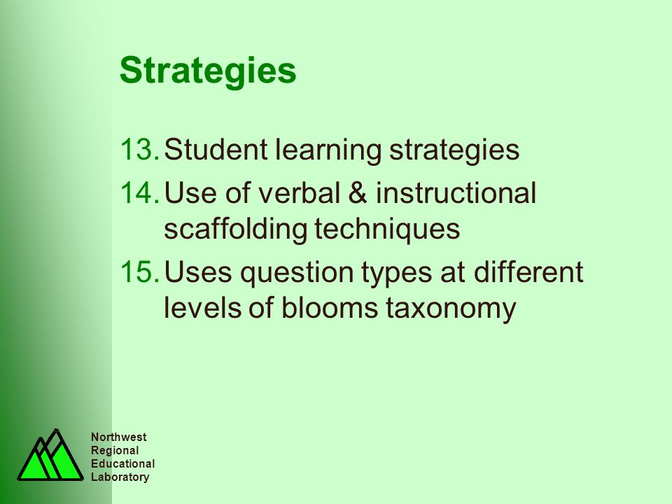Northwest Regional Educational Laboratory Strategies 13.Student learning strategies 14.Use of verbal & instructional scaffolding techniques 15.Uses question types at different levels of blooms taxonomy