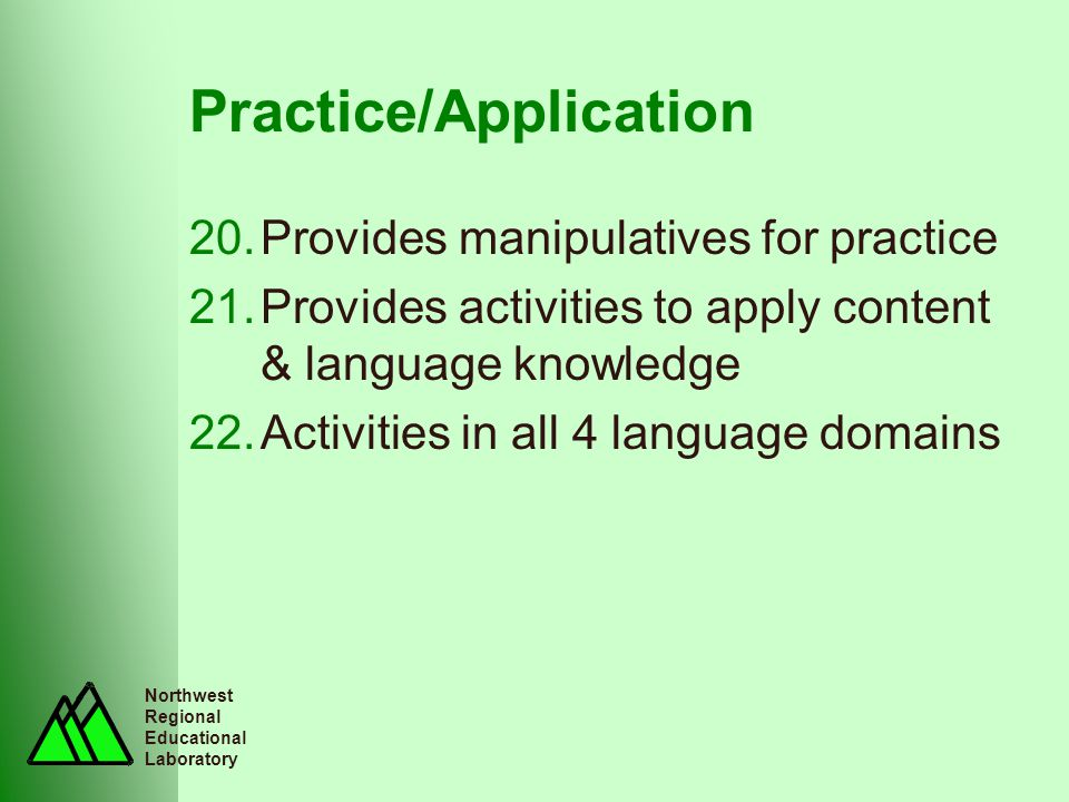 Northwest Regional Educational Laboratory Practice/Application 20.Provides manipulatives for practice 21.Provides activities to apply content & langua