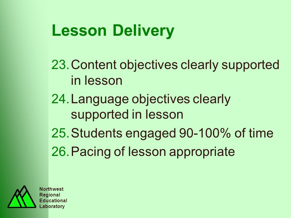 Northwest Regional Educational Laboratory Lesson Delivery 23.Content objectives clearly supported in lesson 24.Language objectives clearly supported in lesson 25.Students engaged 90-100% of time 26.Pacing of lesson appropriate