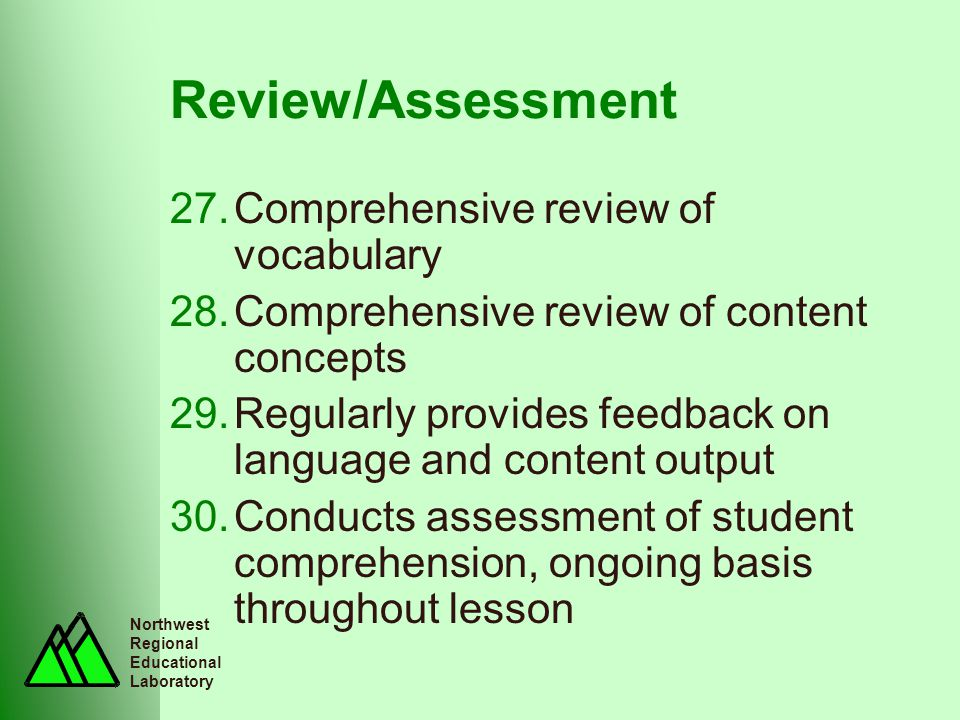 Northwest Regional Educational Laboratory Review/Assessment 27.Comprehensive review of vocabulary 28.Comprehensive review of content concepts 29.Regularly provides feedback on language and content output 30.Conducts assessment of student comprehension, ongoing basis throughout lesson