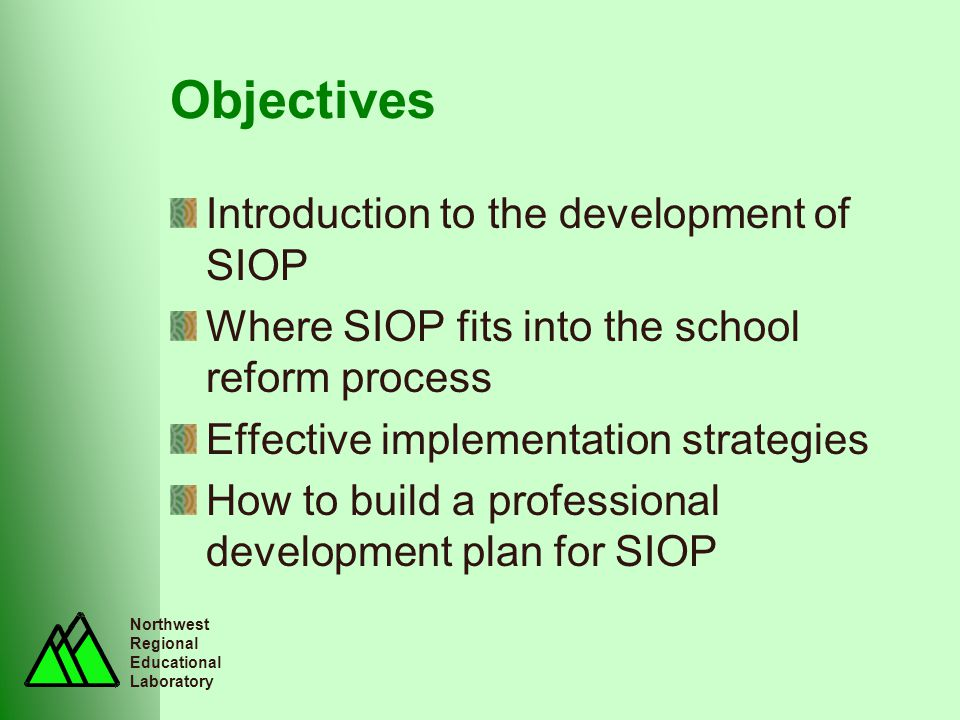 Northwest Regional Educational Laboratory Objectives Introduction to the development of SIOP Where SIOP fits into the school reform process Effective implementation strategies How to build a professional development plan for SIOP