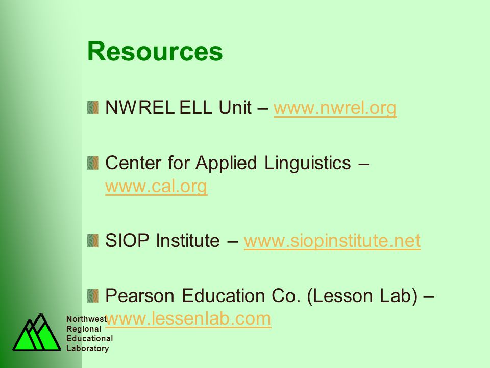 Northwest Regional Educational Laboratory Resources NWREL ELL Unit – www.nwrel.orgwww.nwrel.org Center for Applied Linguistics – www.cal.org www.cal.org SIOP Institute – www.siopinstitute.netwww.siopinstitute.net Pearson Education Co.