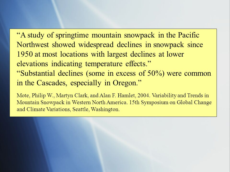 A study of springtime mountain snowpack in the Pacific Northwest showed widespread declines in snowpack since 1950 at most locations with largest declines at lower elevations indicating temperature effects. Substantial declines (some in excess of 50%) were common in the Cascades, especially in Oregon. Mote, Philip W., Martyn Clark, and Alan F.