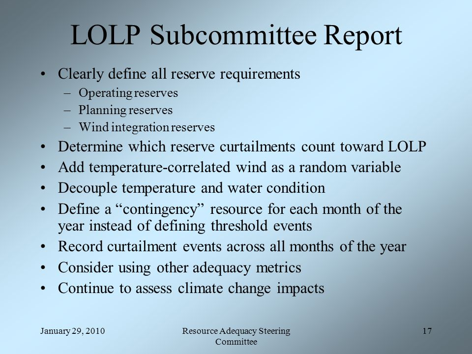 January 29, 2010Resource Adequacy Steering Committee 17 LOLP Subcommittee Report Clearly define all reserve requirements –Operating reserves –Planning reserves –Wind integration reserves Determine which reserve curtailments count toward LOLP Add temperature-correlated wind as a random variable Decouple temperature and water condition Define a contingency resource for each month of the year instead of defining threshold events Record curtailment events across all months of the year Consider using other adequacy metrics Continue to assess climate change impacts