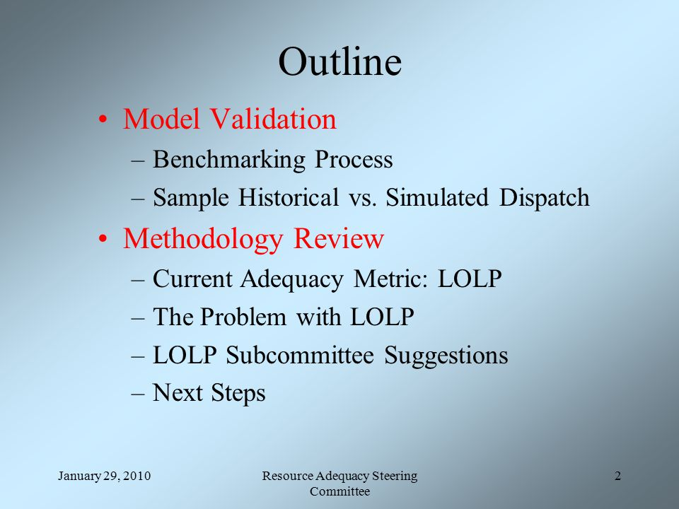 January 29, 2010Resource Adequacy Steering Committee 2 Outline Model Validation –Benchmarking Process –Sample Historical vs.