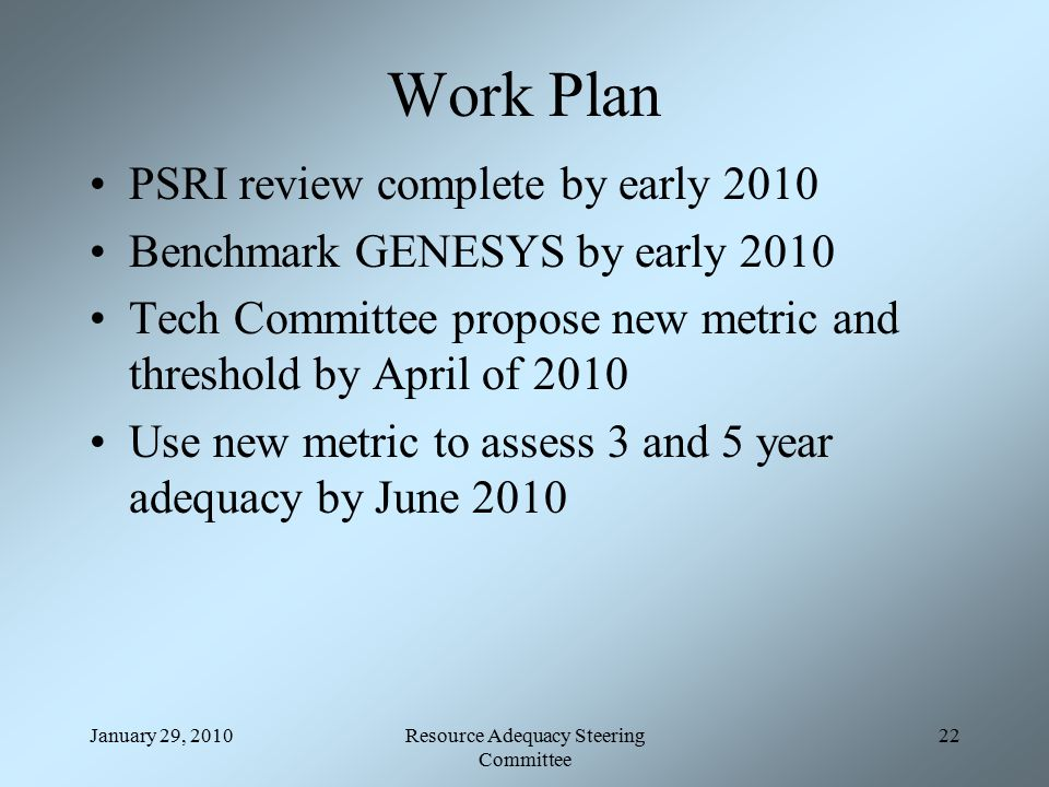 January 29, 2010Resource Adequacy Steering Committee 22 Work Plan PSRI review complete by early 2010 Benchmark GENESYS by early 2010 Tech Committee propose new metric and threshold by April of 2010 Use new metric to assess 3 and 5 year adequacy by June 2010