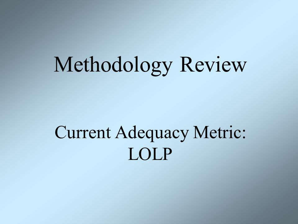 Methodology Review Current Adequacy Metric: LOLP