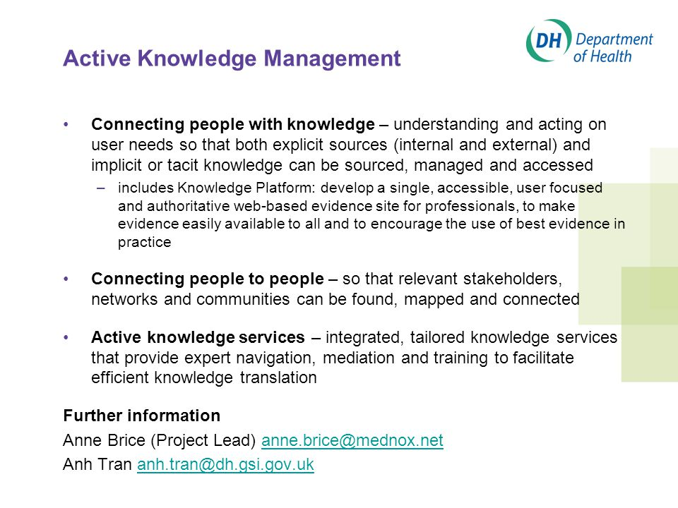 Active Knowledge Management Connecting people with knowledge – understanding and acting on user needs so that both explicit sources (internal and external) and implicit or tacit knowledge can be sourced, managed and accessed –includes Knowledge Platform: develop a single, accessible, user focused and authoritative web-based evidence site for professionals, to make evidence easily available to all and to encourage the use of best evidence in practice Connecting people to people – so that relevant stakeholders, networks and communities can be found, mapped and connected Active knowledge services – integrated, tailored knowledge services that provide expert navigation, mediation and training to facilitate efficient knowledge translation Further information Anne Brice (Project Lead) anne.brice@mednox.netanne.brice@mednox.net Anh Tran anh.tran@dh.gsi.gov.ukanh.tran@dh.gsi.gov.uk