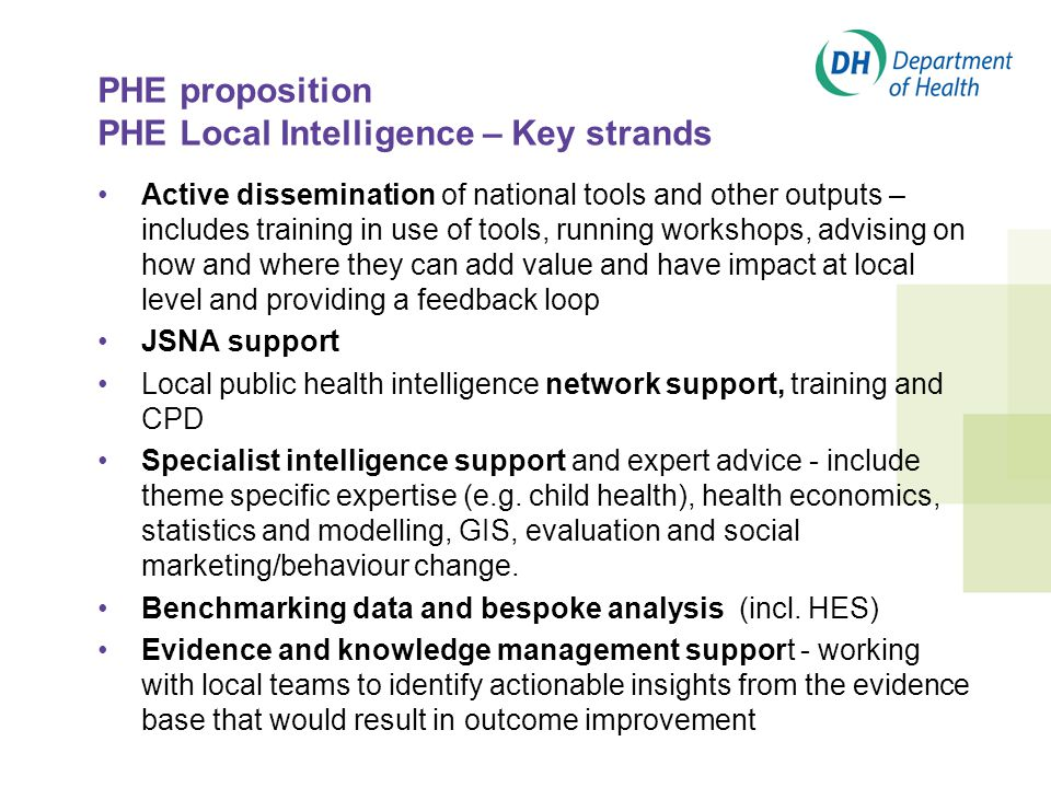 PHE proposition PHE Local Intelligence – Key strands Active dissemination of national tools and other outputs – includes training in use of tools, running workshops, advising on how and where they can add value and have impact at local level and providing a feedback loop JSNA support Local public health intelligence network support, training and CPD Specialist intelligence support and expert advice - include theme specific expertise (e.g.