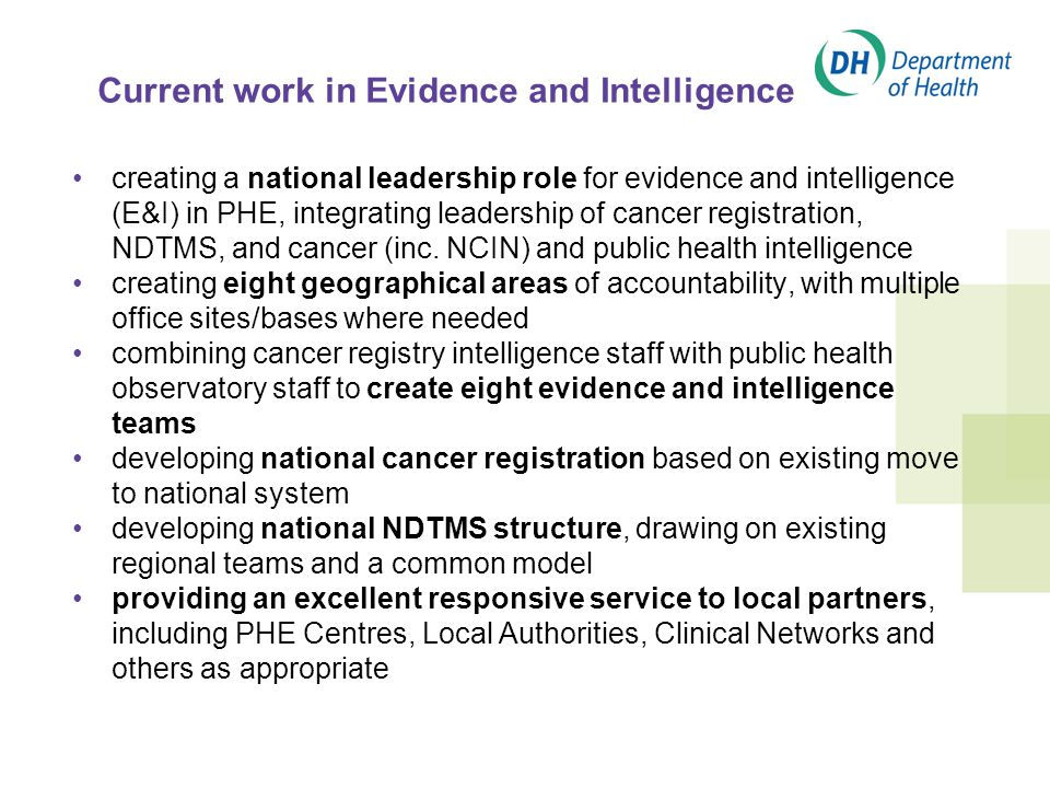 Current work in Evidence and Intelligence creating a national leadership role for evidence and intelligence (E&I) in PHE, integrating leadership of cancer registration, NDTMS, and cancer (inc.