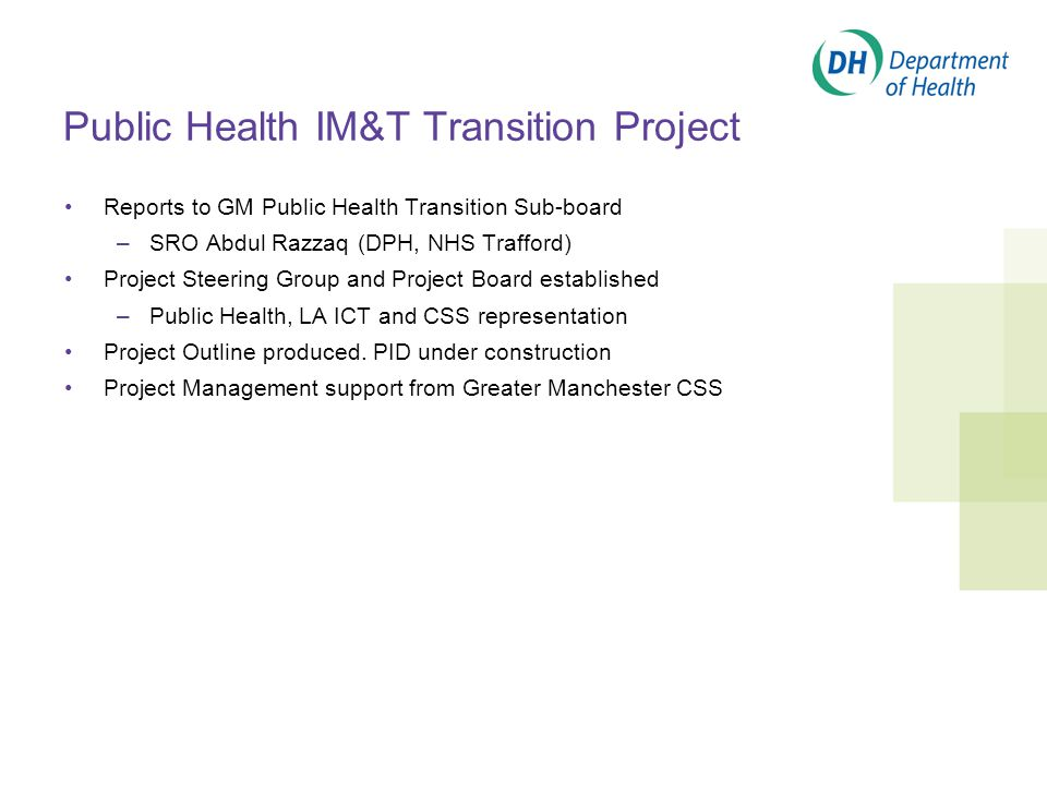 Public Health IM&T Transition Project Reports to GM Public Health Transition Sub-board –SRO Abdul Razzaq (DPH, NHS Trafford) Project Steering Group and Project Board established –Public Health, LA ICT and CSS representation Project Outline produced.