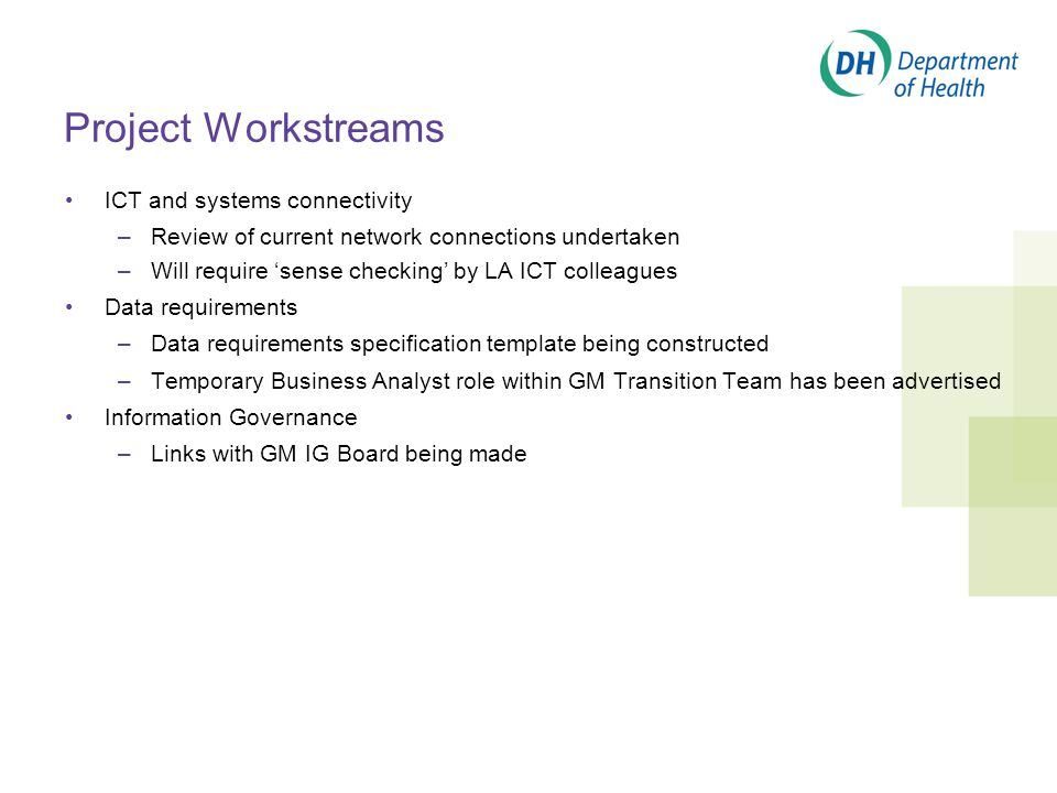 Project Workstreams ICT and systems connectivity –Review of current network connections undertaken –Will require 'sense checking' by LA ICT colleagues Data requirements –Data requirements specification template being constructed –Temporary Business Analyst role within GM Transition Team has been advertised Information Governance –Links with GM IG Board being made