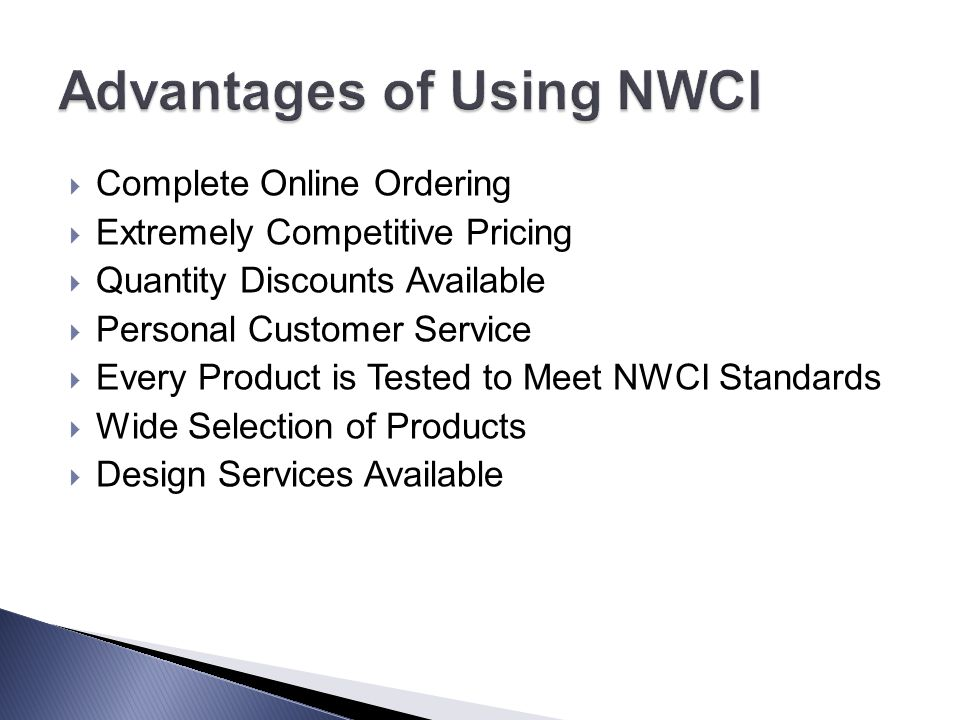  Complete Online Ordering  Extremely Competitive Pricing  Quantity Discounts Available  Personal Customer Service  Every Product is Tested to Meet NWCI Standards  Wide Selection of Products  Design Services Available
