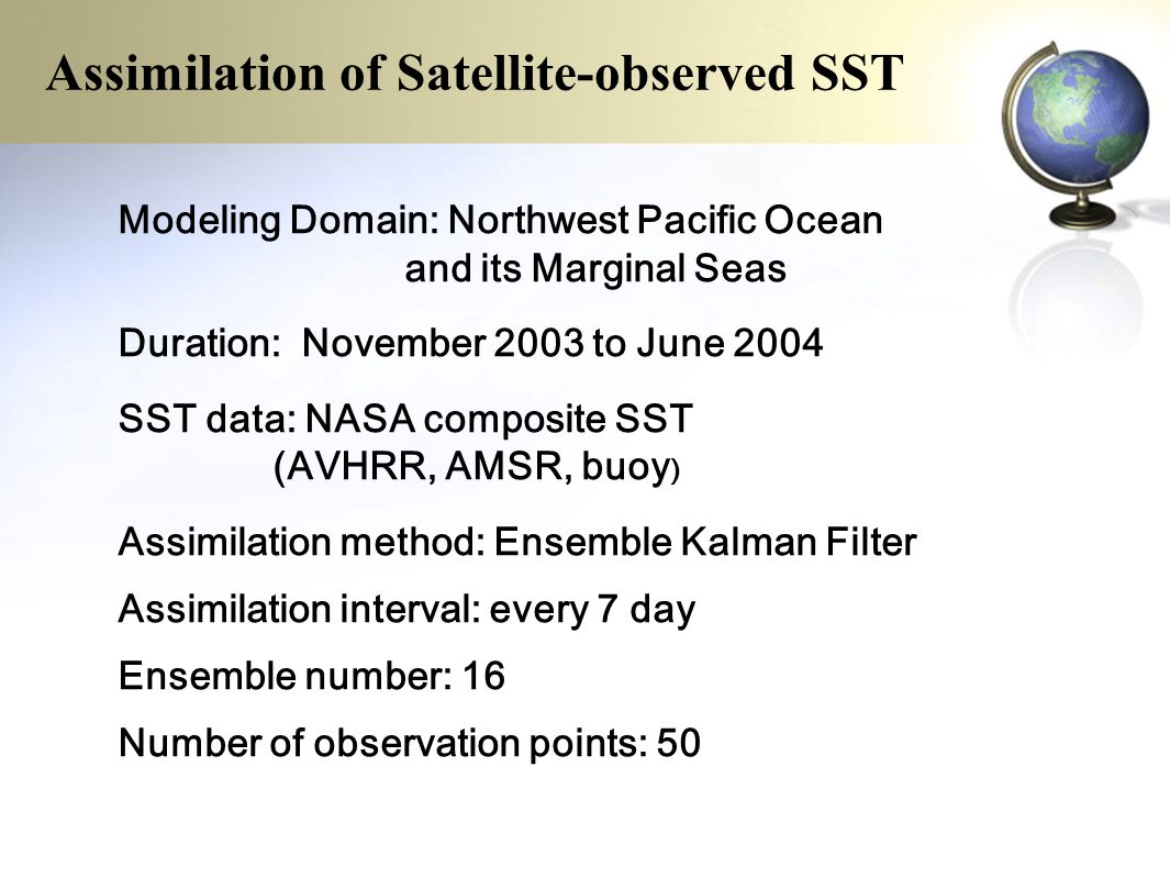 Modeling Domain: Northwest Pacific Ocean and its Marginal Seas Duration: November 2003 to June 2004 SST data: NASA composite SST (AVHRR, AMSR, buoy ) Assimilation method: Ensemble Kalman Filter Assimilation interval: every 7 day Ensemble number: 16 Number of observation points: 50 Assimilation of Satellite-observed SST