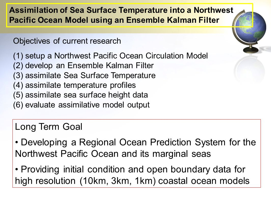 Objectives of current research (1)setup a Northwest Pacific Ocean Circulation Model (2)develop an Ensemble Kalman Filter (3)assimilate Sea Surface Temperature (4)assimilate temperature profiles (5)assimilate sea surface height data (6)evaluate assimilative model output Long Term Goal Developing a Regional Ocean Prediction System for the Northwest Pacific Ocean and its marginal seas Providing initial condition and open boundary data for high resolution (10km, 3km, 1km) coastal ocean models Assimilation of Sea Surface Temperature into a Northwest Pacific Ocean Model using an Ensemble Kalman Filter