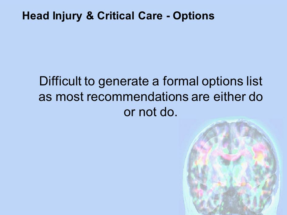 Head Injury & Critical Care - Options Difficult to generate a formal options list as most recommendations are either do or not do.