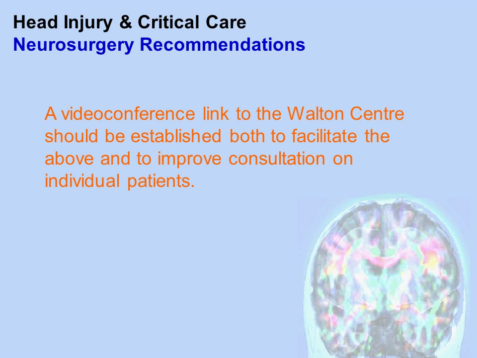 Head Injury & Critical Care Neurosurgery Recommendations A videoconference link to the Walton Centre should be established both to facilitate the abov