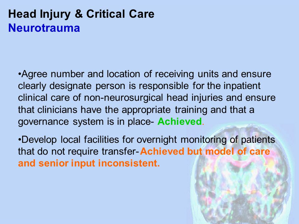 Head Injury & Critical Care Neurotrauma Agree number and location of receiving units and ensure clearly designate person is responsible for the inpatient clinical care of non-neurosurgical head injuries and ensure that clinicians have the appropriate training and that a governance system is in place- Achieved.