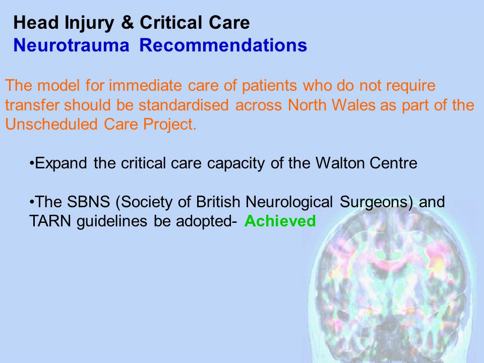 Head Injury & Critical Care Neurotrauma Recommendations The model for immediate care of patients who do not require transfer should be standardised across North Wales as part of the Unscheduled Care Project.
