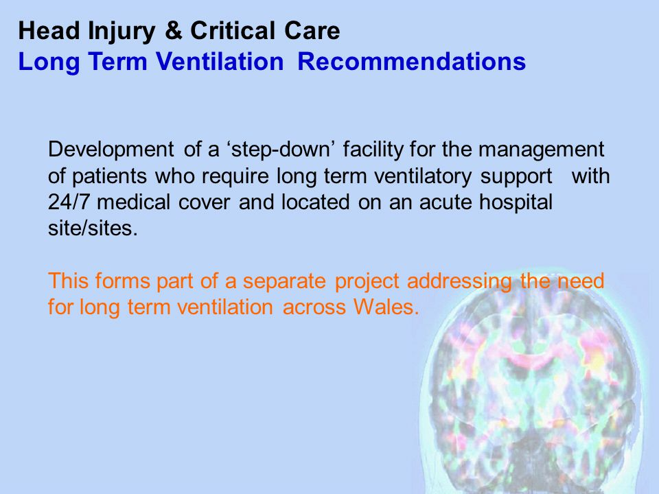 Head Injury & Critical Care Long Term Ventilation Recommendations Development of a 'step-down' facility for the management of patients who require long term ventilatory support with 24/7 medical cover and located on an acute hospital site/sites.