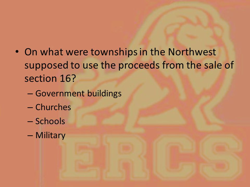 On what were townships in the Northwest supposed to use the proceeds from the sale of section 16? – Government buildings – Churches – Schools – Milita