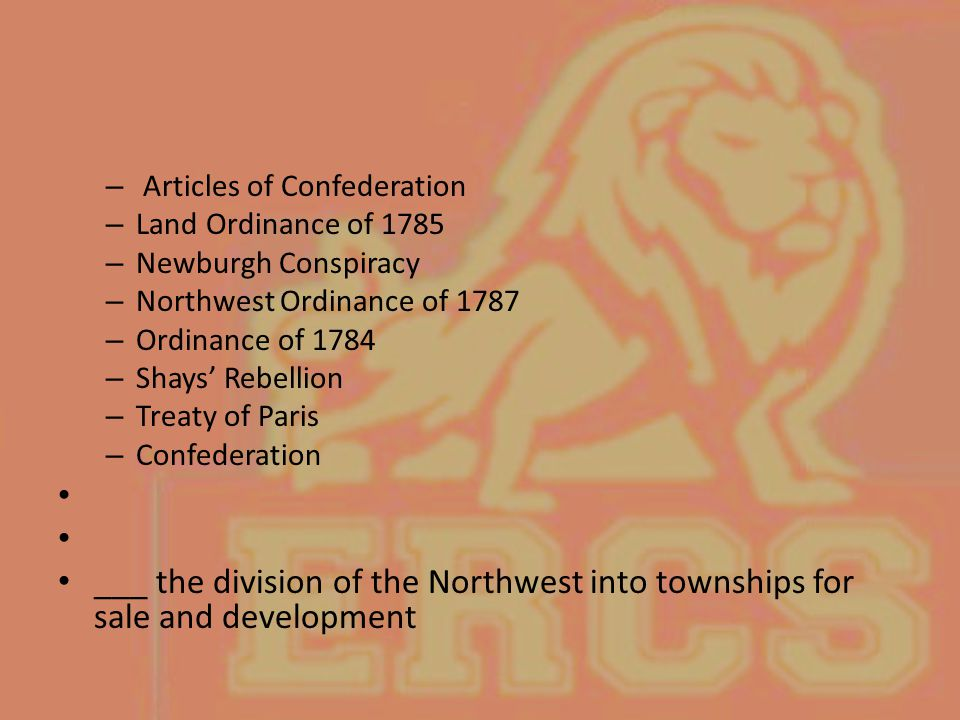 – Articles of Confederation – Land Ordinance of 1785 – Newburgh Conspiracy – Northwest Ordinance of 1787 – Ordinance of 1784 – Shays' Rebellion – Trea