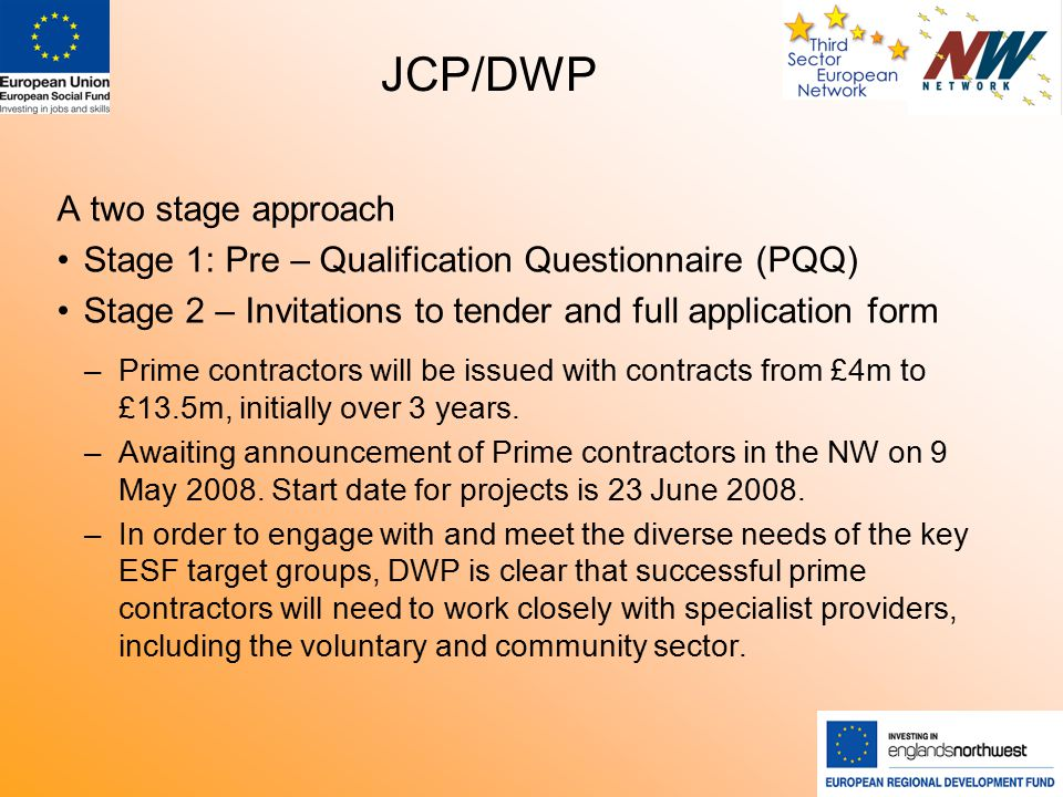 JCP/DWP A two stage approach Stage 1: Pre – Qualification Questionnaire (PQQ) Stage 2 – Invitations to tender and full application form –Prime contractors will be issued with contracts from £4m to £13.5m, initially over 3 years.