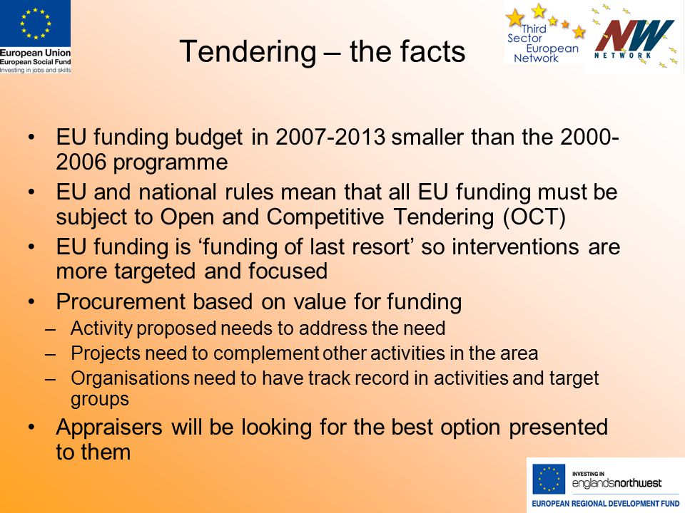 Tendering – the facts EU funding budget in 2007-2013 smaller than the 2000- 2006 programme EU and national rules mean that all EU funding must be subject to Open and Competitive Tendering (OCT) EU funding is 'funding of last resort' so interventions are more targeted and focused Procurement based on value for funding –Activity proposed needs to address the need –Projects need to complement other activities in the area –Organisations need to have track record in activities and target groups Appraisers will be looking for the best option presented to them