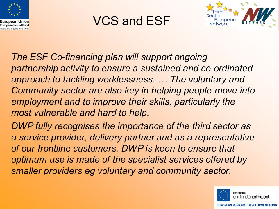 VCS and ESF The ESF Co-financing plan will support ongoing partnership activity to ensure a sustained and co-ordinated approach to tackling worklessness.