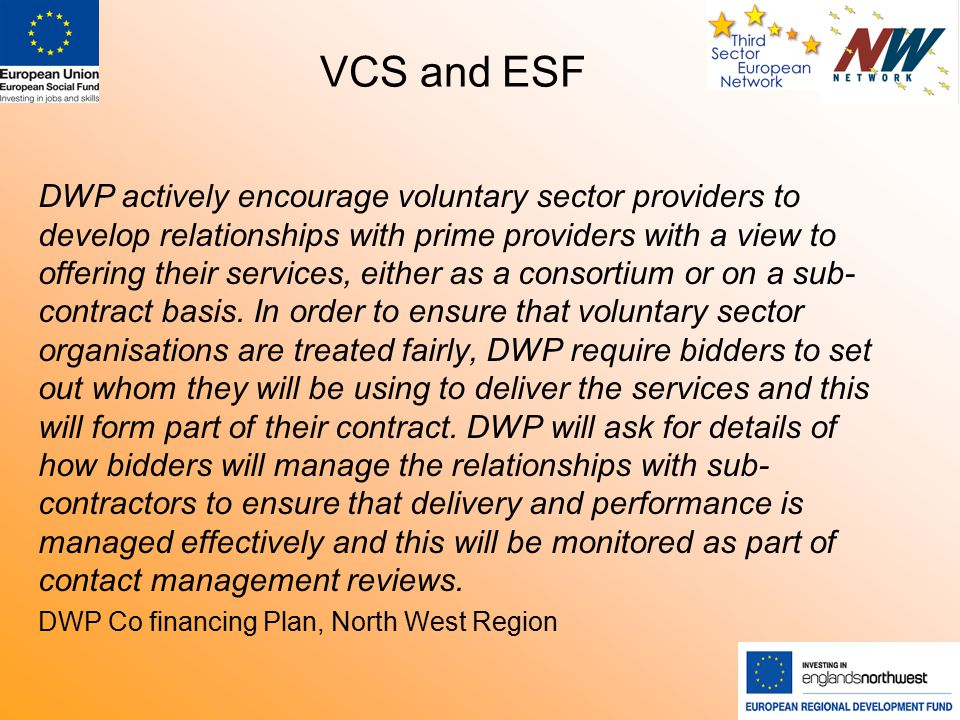 VCS and ESF DWP actively encourage voluntary sector providers to develop relationships with prime providers with a view to offering their services, either as a consortium or on a sub- contract basis.
