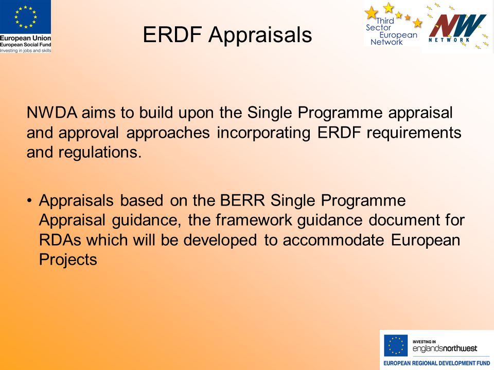 ERDF Appraisals NWDA aims to build upon the Single Programme appraisal and approval approaches incorporating ERDF requirements and regulations.