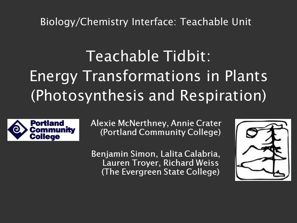 Teachable Tidbit: Energy Transformations in Plants (Photosynthesis and Respiration) Alexie McNerthney, Annie Crater (Portland Community College) Benjamin Simon, Lalita Calabria, Lauren Troyer, Richard Weiss (The Evergreen State College) Biology/Chemistry Interface: Teachable Unit