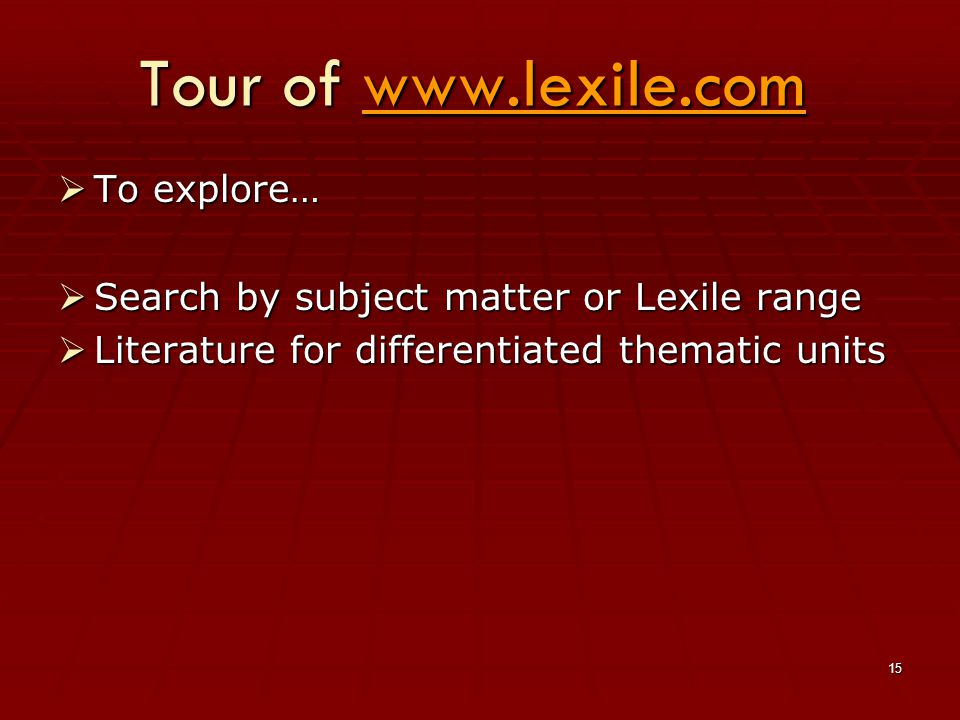 15 Tour of www.lexile.com www.lexile.com  To explore…  Search by subject matter or Lexile range  Literature for differentiated thematic units