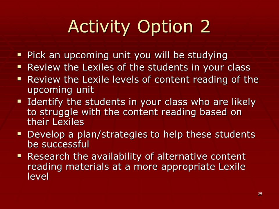 25 Activity Option 2  Pick an upcoming unit you will be studying  Review the Lexiles of the students in your class  Review the Lexile levels of content reading of the upcoming unit  Identify the students in your class who are likely to struggle with the content reading based on their Lexiles  Develop a plan/strategies to help these students be successful  Research the availability of alternative content reading materials at a more appropriate Lexile level