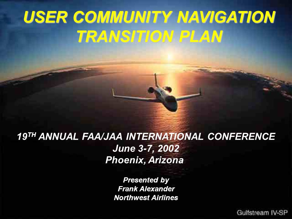 USER COMMUNITY NAVIGATION TRANSITION PLAN 19 TH ANNUAL FAA/JAA INTERNATIONAL CONFERENCE June 3-7, 2002 Phoenix, Arizona Presented by Frank Alexander Northwest Airlines