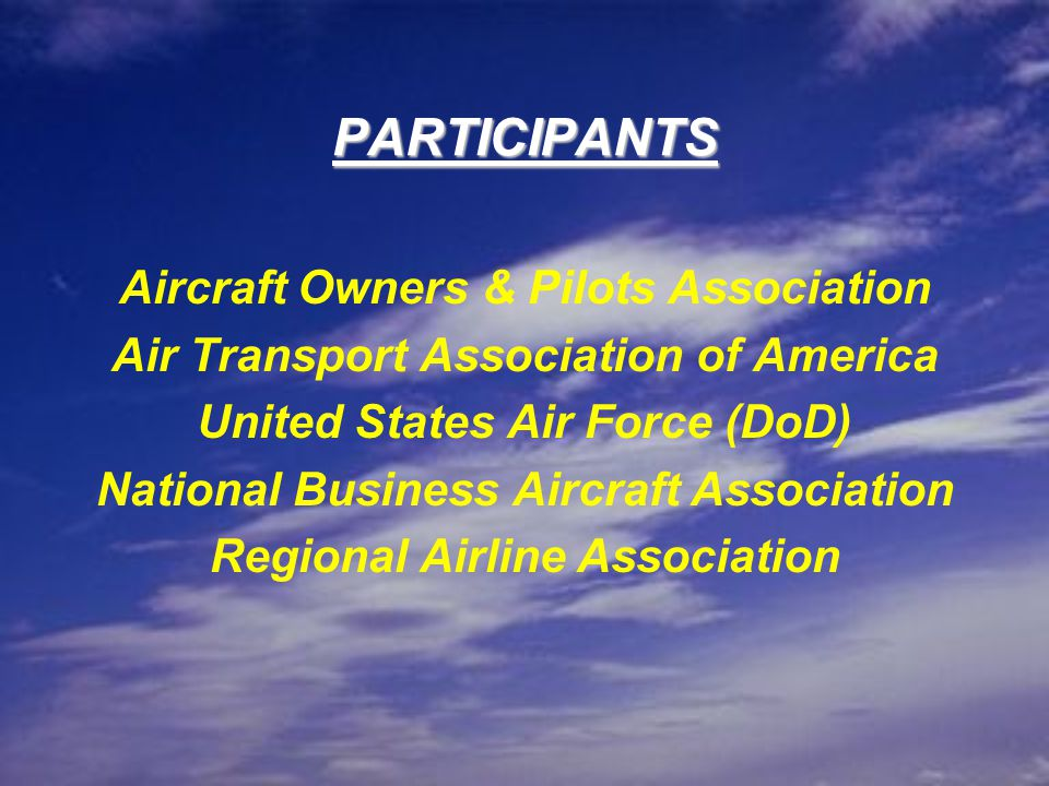 PARTICIPANTS Aircraft Owners & Pilots Association Air Transport Association of America United States Air Force (DoD) National Business Aircraft Association Regional Airline Association