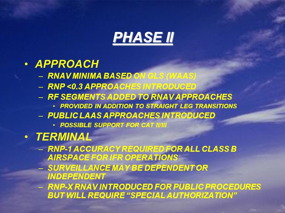 PHASE II EN ROUTE BELOW FL290 –RNP-4 WILL BE PRIMARY NAV ACCURACY VALUE –VICTOR AIRWAYS TO BE PHASED OUT CONCURRENT WITH BUILD DOWN OF NAV AIDS –A/C NOT FILING RNAV MUST HAVE AN ALTERNATE MEANS OF NAV –AT THE END OF PHASE II, RNAV SYSTEMS MEETING RNP-4 ACCURACY WILL BE MANDATORY EN ROUTE AT & ABOVE FL290 –RNP-4 WILL BE PRIMARY NAV ACCURACY VALUE –JET AIRWAYS WILL BE PHASED OUT CONCURRENT WITH BUILD DOWN OF NAV AIDS –ADDITIONAL ROUTING FLEXIBILITY TIED TO EXPANDED USE OF CONTROLLER DECISION SUPPORT