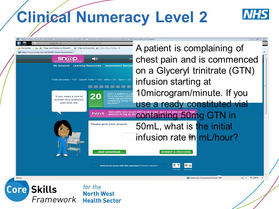 Clinical Numeracy Level 2 A patient is complaining of chest pain and is commenced on a Glyceryl trinitrate (GTN) infusion starting at 10microgram/minu