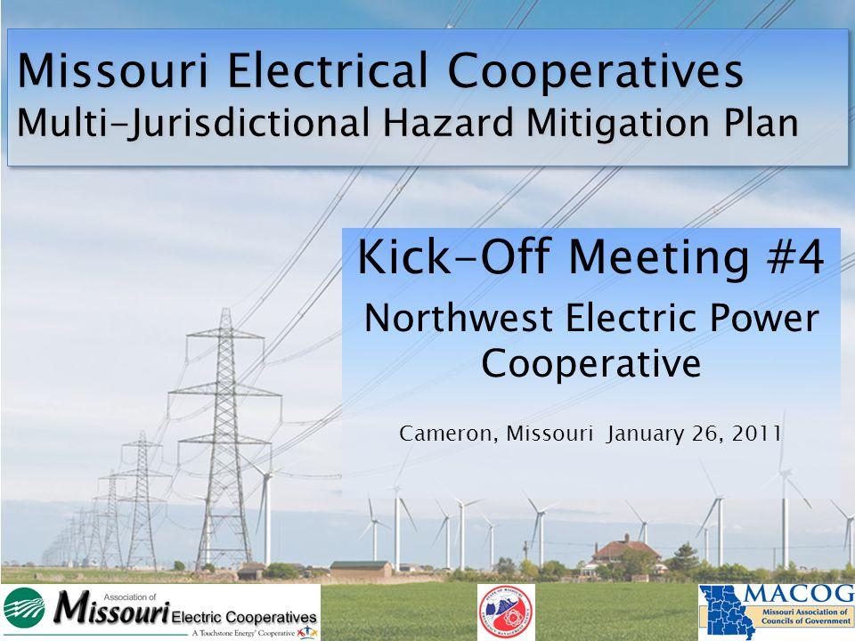 Missouri Electrical Cooperatives Multi-Jurisdictional Hazard Mitigation Plan Kick-Off Meeting #4 Northwest Electric Power Cooperative Cameron, Missouri January 26, 2011