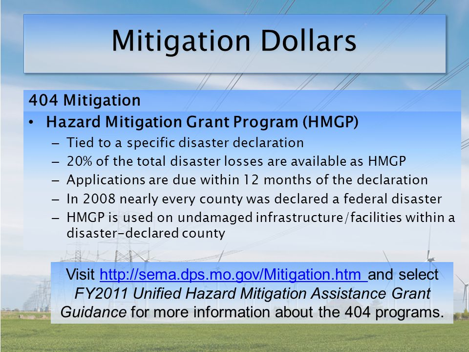 Mitigation Dollars 404 Mitigation Hazard Mitigation Grant Program (HMGP) – Tied to a specific disaster declaration – 20% of the total disaster losses are available as HMGP – Applications are due within 12 months of the declaration – In 2008 nearly every county was declared a federal disaster – HMGP is used on undamaged infrastructure/facilities within a disaster-declared county Visit http://sema.dps.mo.gov/Mitigation.htm and select FY2011 Unified Hazard Mitigation Assistance Grant Guidance for more information about the 404 programs.http://sema.dps.mo.gov/Mitigation.htm