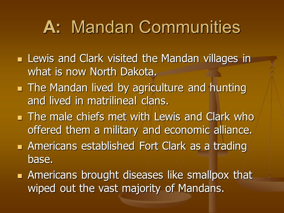 A: Mandan Communities Lewis and Clark visited the Mandan villages in what is now North Dakota.
